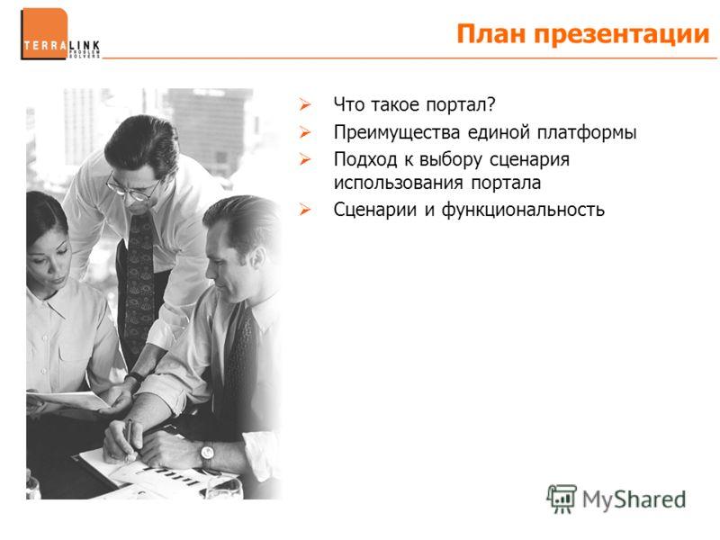 План презентации Что такое портал? Преимущества единой платформы Подход к выбору сценария использования портала Сценарии и функциональность