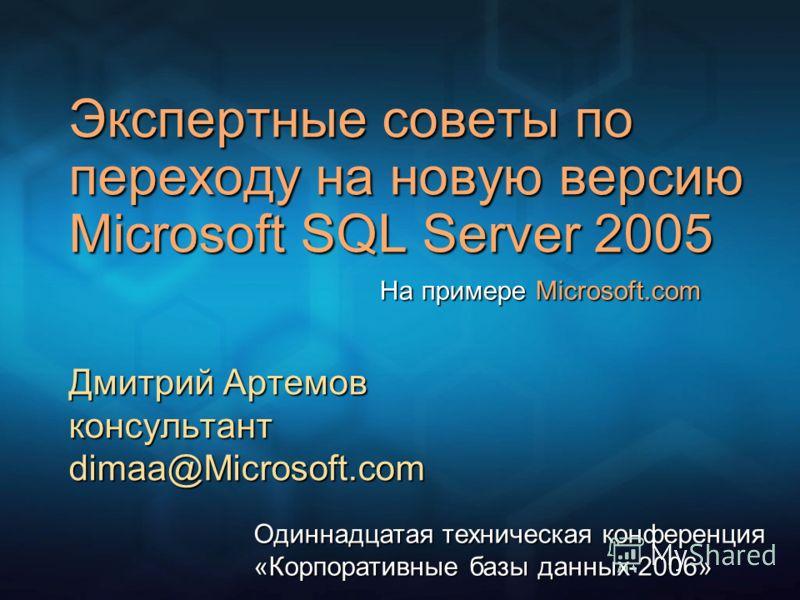 Экспертные советы по переходу на новую версию Microsoft SQL Server 2005 Дмитрий Артемов консультант dimaa@Microsoft.com Одиннадцатая техническая конференция «Корпоративные базы данных-2006» На примере Microsoft.com