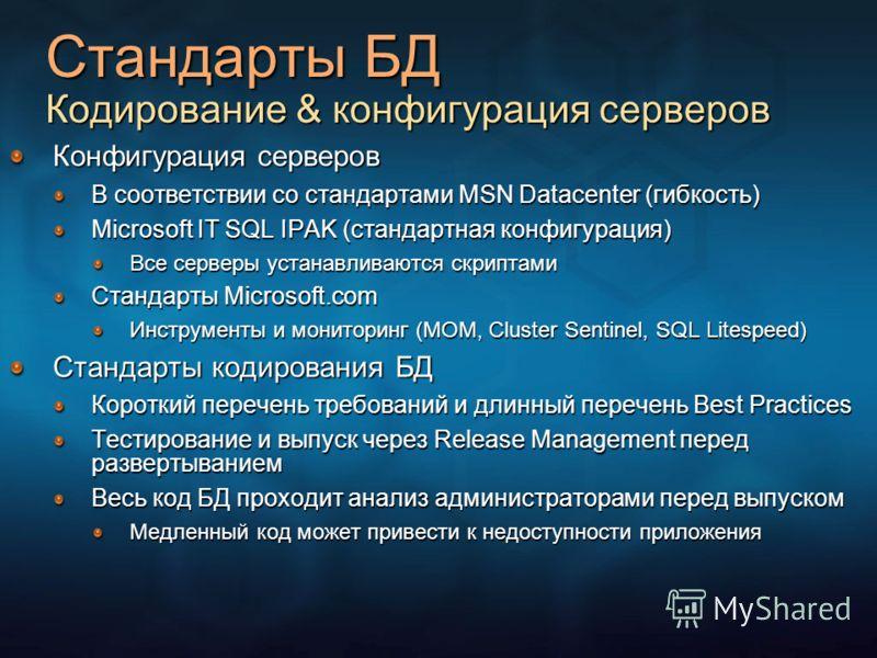 Стандарты БД Кодирование & конфигурация серверов Конфигурация серверов В соответствии со стандартами MSN Datacenter (гибкость) Microsoft IT SQL IPAK (стандартная конфигурация) Все серверы устанавливаются скриптами Стандарты Microsoft.com Инструменты