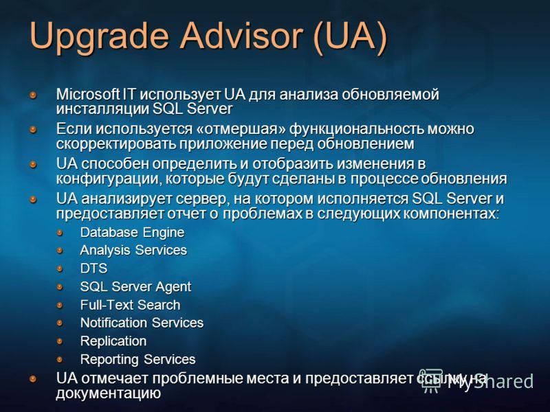 Upgrade Advisor (UA) Microsoft IT использует UA для анализа обновляемой инсталляции SQL Server Если используется «отмершая» функциональность можно скорректировать приложение перед обновлением UA способен определить и отобразить изменения в конфигурац
