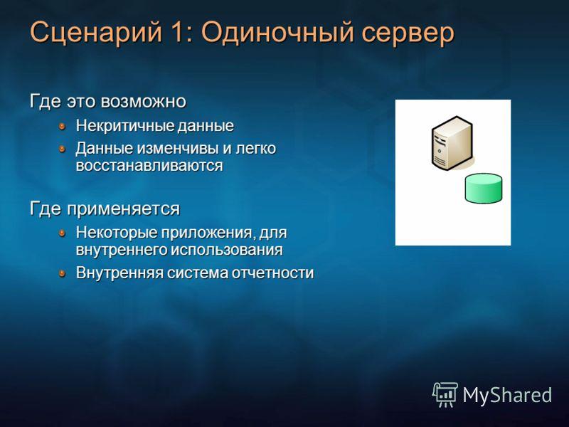 Сценарий 1: Одиночный сервер Где это возможно Некритичные данные Данные изменчивы и легко восстанавливаются Где применяется Некоторые приложения, для внутреннего использования Внутренняя система отчетности