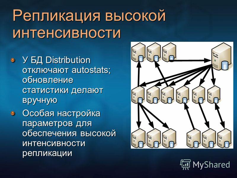 Репликация высокой интенсивности У БД Distribution отключают autostats; обновление статистики делают вручную Особая настройка параметров для обеспечения высокой интенсивности репликации