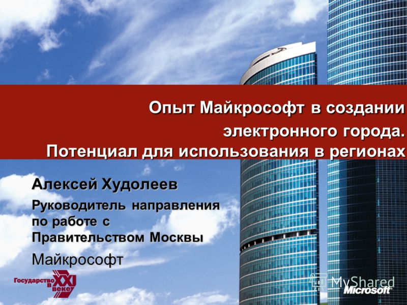 1 Опыт Майкрософт в создании электронного города. Потенциал для использования в регионах Алексей Худолеев Руководитель направления по работе с Правительством Москвы Майкрософт