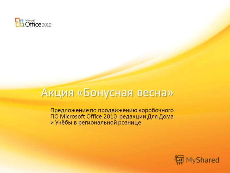 Click to edit headline title style Click to edit body copy. Акция «Бонусная весна» Предложение по продвижению коробочного ПО Microsoft Office 2010 редакции Для Дома и Учёбы в региональной рознице