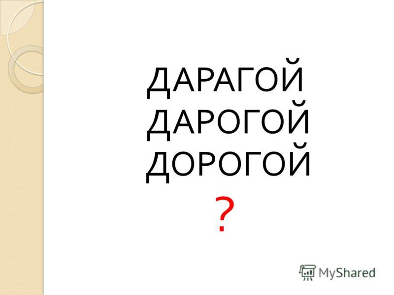 ДАРАГОЙ ДАРОГОЙ ДОРОГОЙ ?