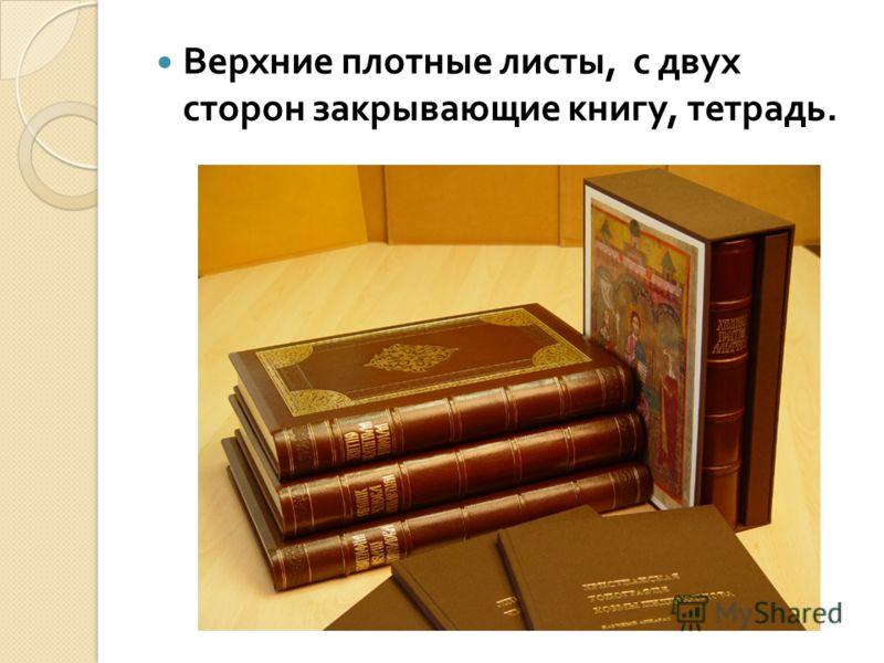 Верхние плотные листы, с двух сторон закрывающие книгу, тетрадь.