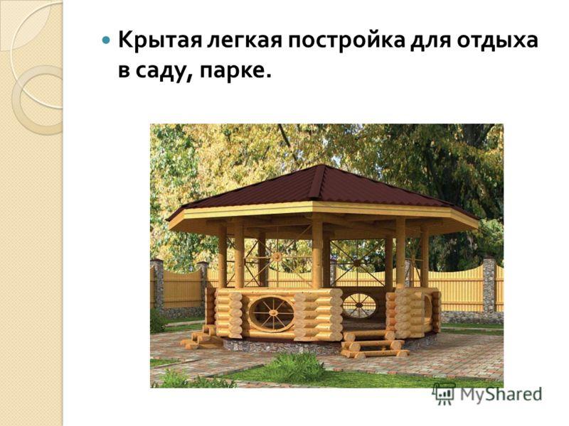 Крытая легкая постройка для отдыха в саду, парке.