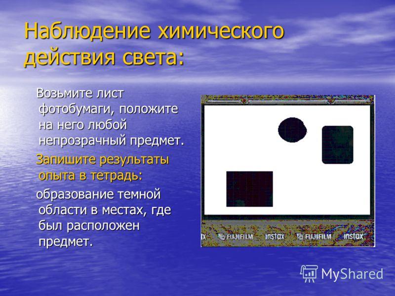 Наблюдение химического действия света: Возьмите лист фотобумаги, положите на него любой непрозрачный предмет. Возьмите лист фотобумаги, положите на него любой непрозрачный предмет. Запишите результаты опыта в тетрадь: Запишите результаты опыта в тетр