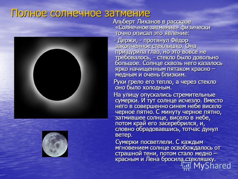 Альберт Лиханов в рассказе «Солнечное затмение» физически точно описал это явление: Альберт Лиханов в рассказе «Солнечное затмение» физически точно описал это явление: - Держи, - протянул Фёдор закопченное стеклышко. Она прищурила глаз, но это вовсе