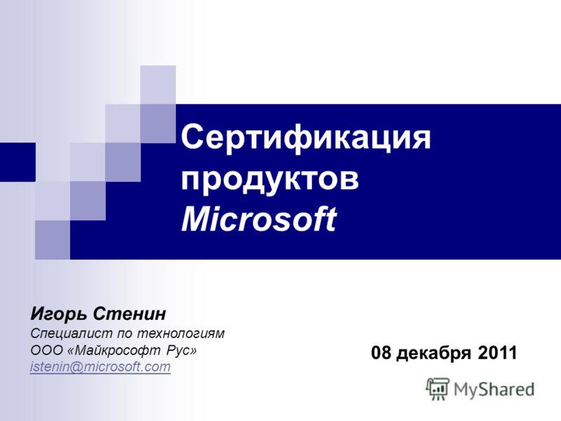Сертификация продуктов Microsoft 08 декабря 2011 Игорь Стенин Специалист по технологиям ООО «Майкрософт Рус» istenin@microsoft.com