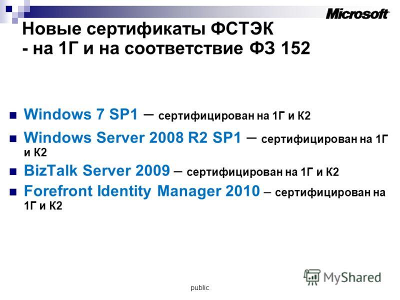 Новые сертификаты ФСТЭК - на 1Г и на соответствие ФЗ 152 Windows 7 SP1 – сертифицирован на 1Г и К2 Windows Server 2008 R2 SP1 – сертифицирован на 1Г и К2 BizTalk Server 2009 – сертифицирован на 1Г и К2 Forefront Identity Manager 2010 – сертифицирован