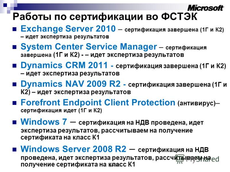 Работы по сертификации во ФСТЭК Exchange Server 2010 – сертификация завершена (1Г и К2) – идет экспертиза результатов System Center Service Manager – сертификация завершена (1Г и К2) - – идет экспертиза результатов Dynamics CRM 2011 - сертификация за
