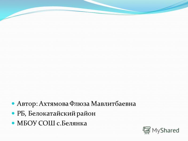Автор: Ахтямова Флюза Мавлитбаевна РБ, Белокатайский район МБОУ СОШ с.Белянка