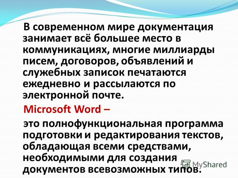 В современном мире документация занимает всё большее место в коммуникациях, многие миллиарды писем, договоров, объявлений и служебных записок печатаются ежедневно и рассылаются по электронной почте. Microsoft Word – это полнофункциональная программа