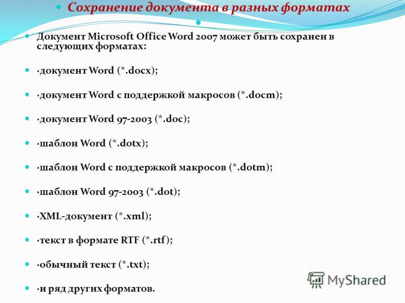 Сохранение документа в разных форматах Документ Microsoft Office Word 2007 может быть сохранен в следующих форматах: ·документ Word (*.docx); ·документ Word с поддержкой макросов (*.docm); ·документ Word 97-2003 (*.doc); ·шаблон Word (*.dotx); ·шабло