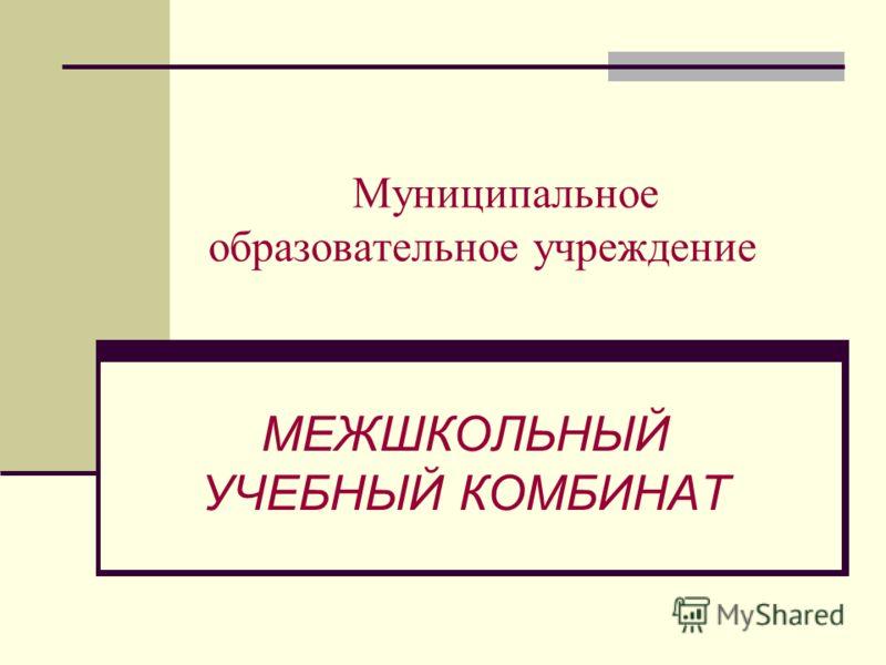 Муниципальное образовательное учреждение МЕЖШКОЛЬНЫЙ УЧЕБНЫЙ КОМБИНАТ