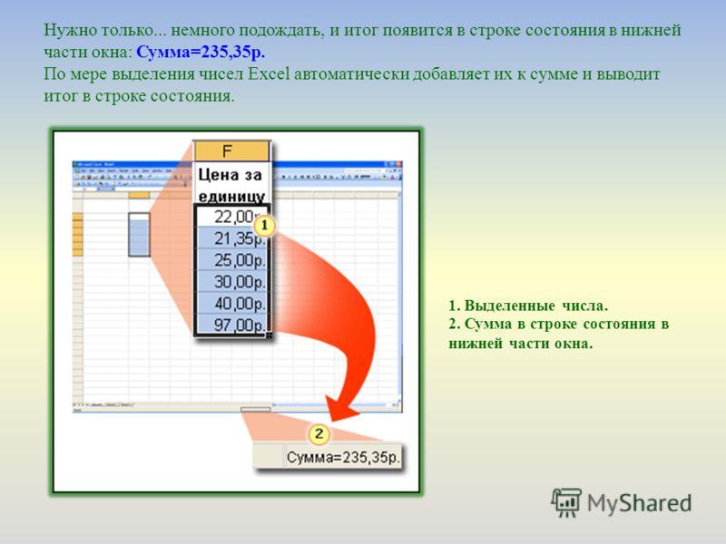 Нужно только... немного подождать, и итог появится в строке состояния в нижней части окна: Сумма=235,35р. По мере выделения чисел Excel автоматически добавляет их к сумме и выводит итог в строке состояния. 1. Выделенные числа. 2. Сумма в строке состо