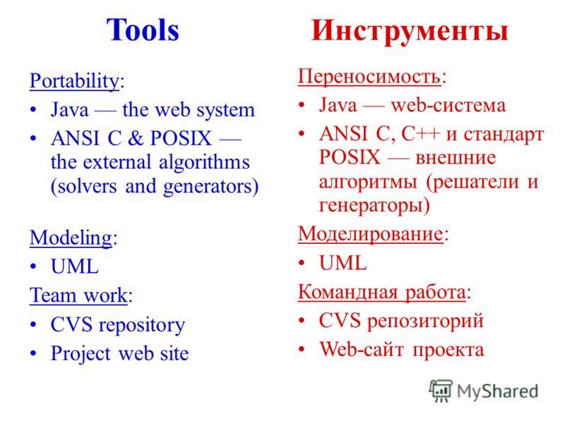 Tools Инструменты Portability: Java the web system ANSI C & POSIX the external algorithms (solvers and generators) Modeling: UML Team work: CVS repository Project web site Переносимость: Java web-система ANSI C, C++ и стандарт POSIX внешние алгоритмы