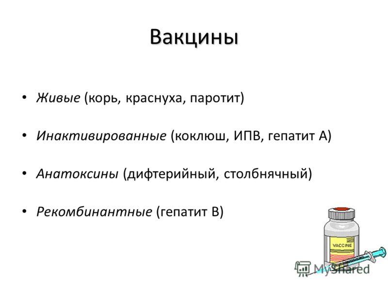 Вакцины Живые (корь, краснуха, паротит) Инактивированные (коклюш, ИПВ, гепатит А) Анатоксины (дифтерийный, столбнячный) Рекомбинантные (гепатит В)