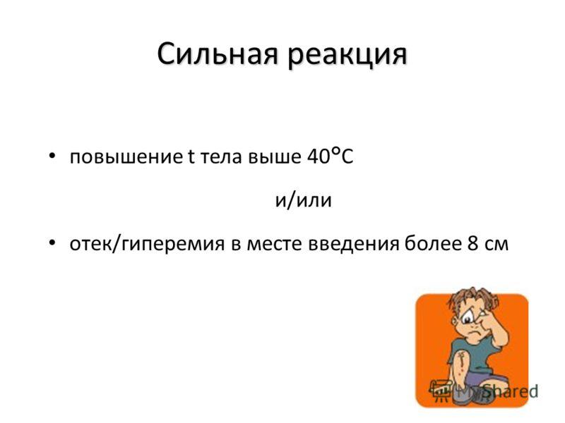 Сильная реакция повышение t тела выше 40°С и/или отек/гиперемия в месте введения более 8 см