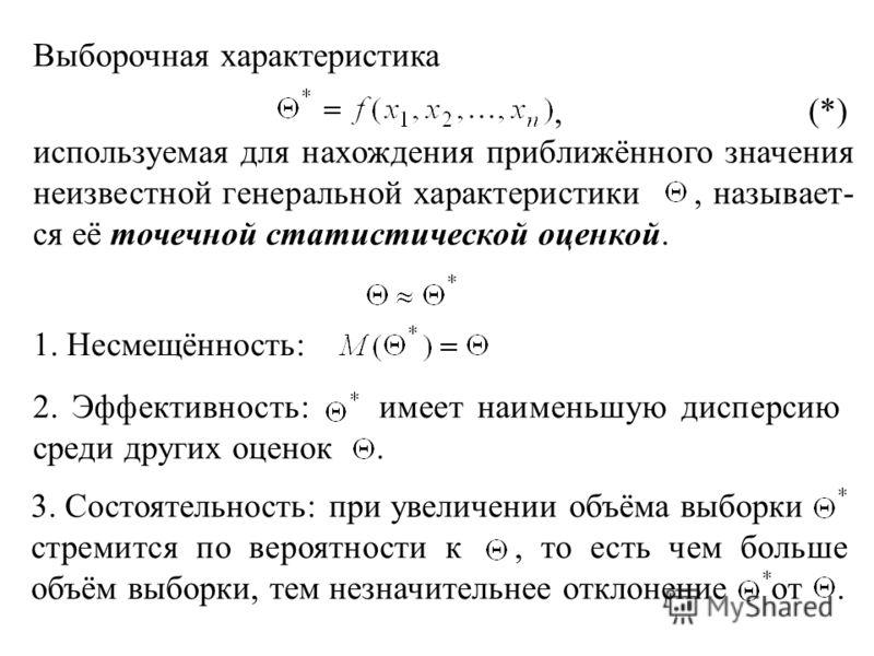 Выборочная характеристика (*) используемая для нахождения приближённого значения неизвестной генеральной характеристики, называет- ся её точечной статистической оценкой., 1. Несмещённость: 2. Эффективность: имеет наименьшую дисперсию среди других оце