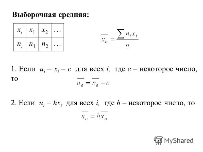 xixi x1x1 x2x2 … nini n1n1 n2n2 … Выборочная средняя: 2. Если u i = hx i для всех i, где h – некоторое число, то 1. Если u i = x i – c для всех i, где с – некоторое число, то