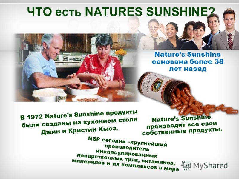 ЧТО есть NATURES SUNSHINE? Natures Sunshine производит все свои собственные продукты. В 1972 Natures Sunshine продукты были созданы на кухонном столе Джин и Кристин Хьюз. Natures Sunshine основана более 38 лет назад NSP сегодня –крупнейший производит