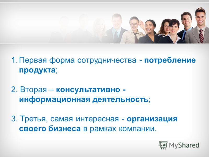 1.Первая форма сотрудничества - потребление продукта; 2. Вторая – консультативно - информационная деятельность; 3. Третья, самая интересная - организация своего бизнеса в рамках компании.