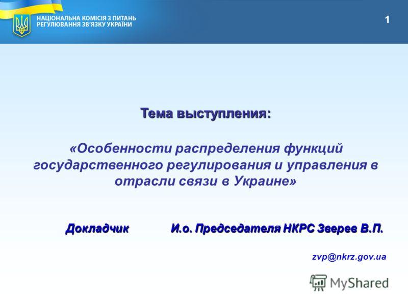 Тема выступления: «Особенности распределения функций государственного регулирования и управления в отрасли связи в Украине» Докладчик И.о. Председателя НКРС Зверев В.П. zvp@nkrz.gov.ua 1