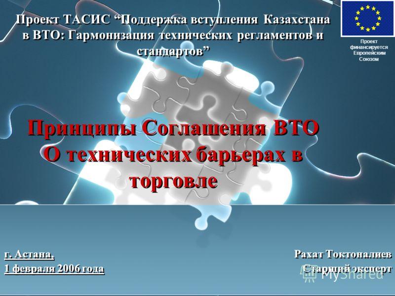 Проект ТАСИС Поддержка вступления Казахстана в ВТО: Гармонизация технических регламентов и стандартов Принципы Соглашения ВТО О технических барьерах в торговле г. Астана, Рахат Токтоналиев 1 февраля 2006 года Старший эксперт Проект финансируется Евро
