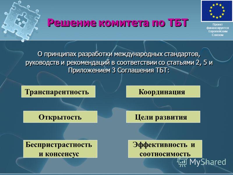 Решение комитета по ТБТ О принципах разработки международных стандартов, руководств и рекомендаций в соответствии со статьями 2, 5 и Приложением 3 Соглашения ТБТ: Проект финансируется Европейским Союзом Транспарентность Открытость Беспристрастность и
