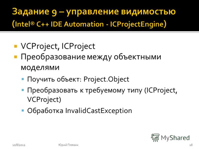 VCProject, ICProject Преобразование между объектными моделями Поучить объект: Project.Object Преобразовать к требуемому типу (ICProject, VCProject) Обработка InvalidCastException 8/9/2012Юрий Пляхин18