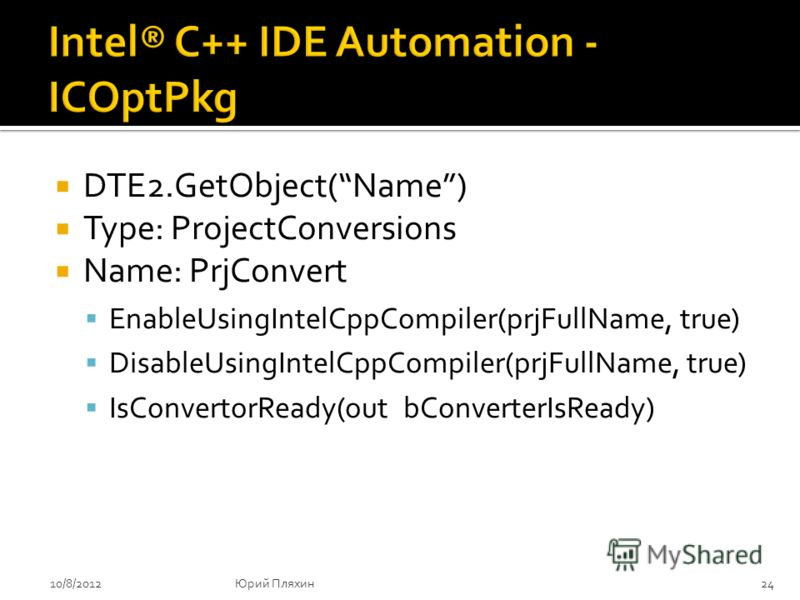 DTE2.GetObject(Name) Type: ProjectConversions Name: PrjConvert EnableUsingIntelCppCompiler(prjFullName, true) DisableUsingIntelCppCompiler(prjFullName, true) IsConvertorReady(out bConverterIsReady) 8/9/201224Юрий Пляхин