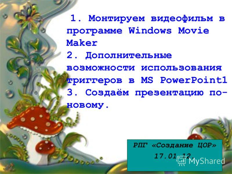 1. Монтируем видеофильм в программе Windows Movie Maker 2. Дополнительные возможности использования триггеров в MS PowerPoint1 3. Создаём презентацию по- новому. РПГ «Создание ЦОР» 17.01.12.