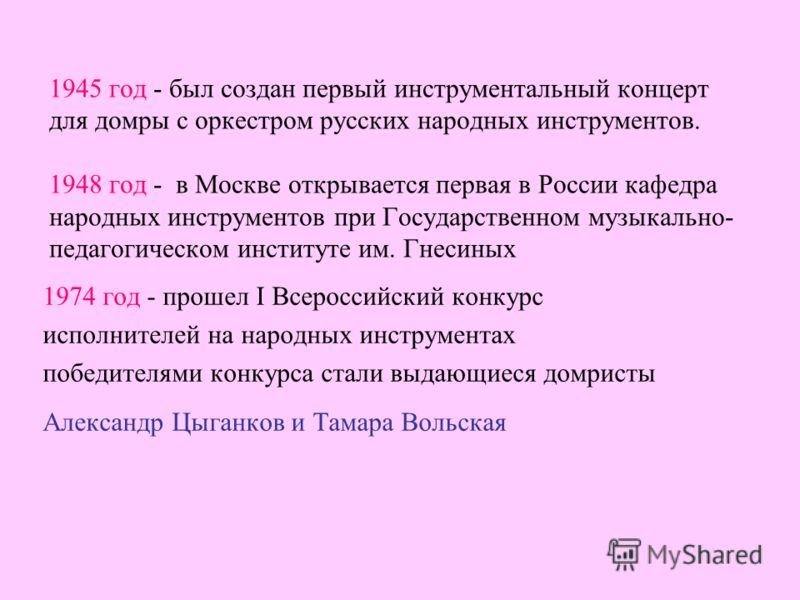 1945 год - был создан первый инструментальный концерт для домры с оркестром русских народных инструментов. 1948 год - в Москве открывается первая в России кафедра народных инструментов при Государственном музыкально- педагогическом институте им. Гнес