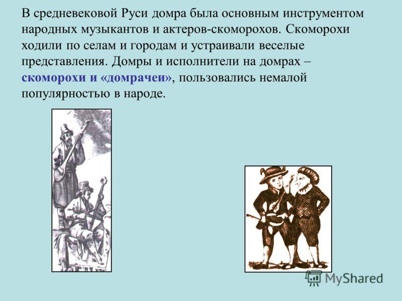 В средневековой Руси домра была основным инструментом народных музыкантов и актеров-скоморохов. Скоморохи ходили по селам и городам и устраивали веселые представления. Домры и исполнители на домрах – скоморохи и «домрачеи», пользовались немалой попул
