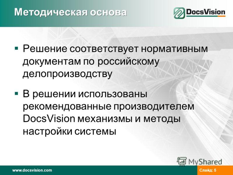 www.docsvision.comСлайд: 5 Методическая основа Решение соответствует нормативным документам по российскому делопроизводству В решении использованы рекомендованные производителем DocsVision механизмы и методы настройки системы