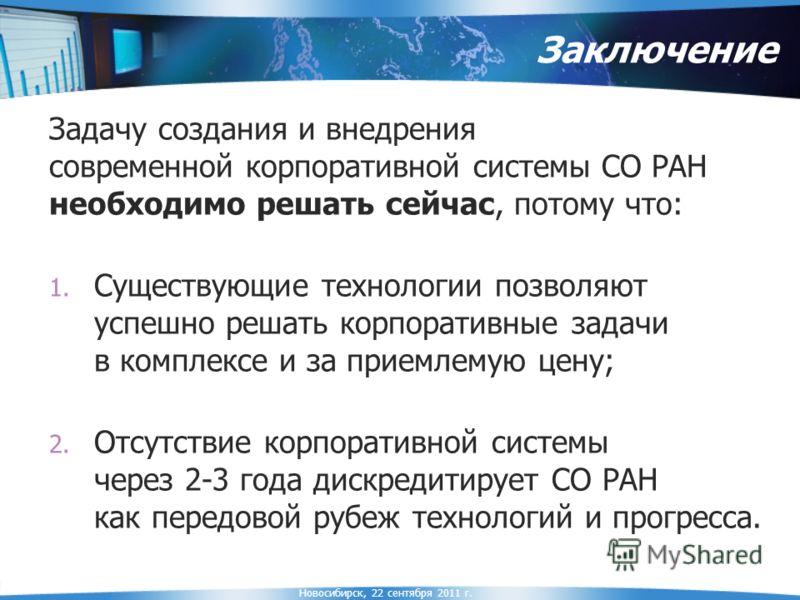 Новосибирск, 22 сентября 2011 г. Заключение Задачу создания и внедрения современной корпоративной системы СО РАН необходимо решать сейчас, потому что: 1. Существующие технологии позволяют успешно решать корпоративные задачи в комплексе и за приемлему