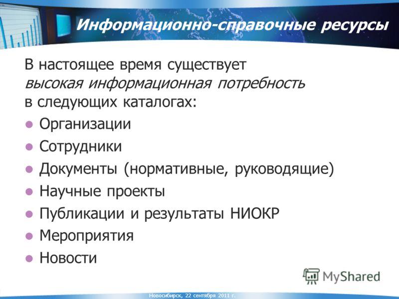 Новосибирск, 22 сентября 2011 г. Информационно-справочные ресурсы В настоящее время существует высокая информационная потребность в следующих каталогах: Организации Сотрудники Документы (нормативные, руководящие) Научные проекты Публикации и результа