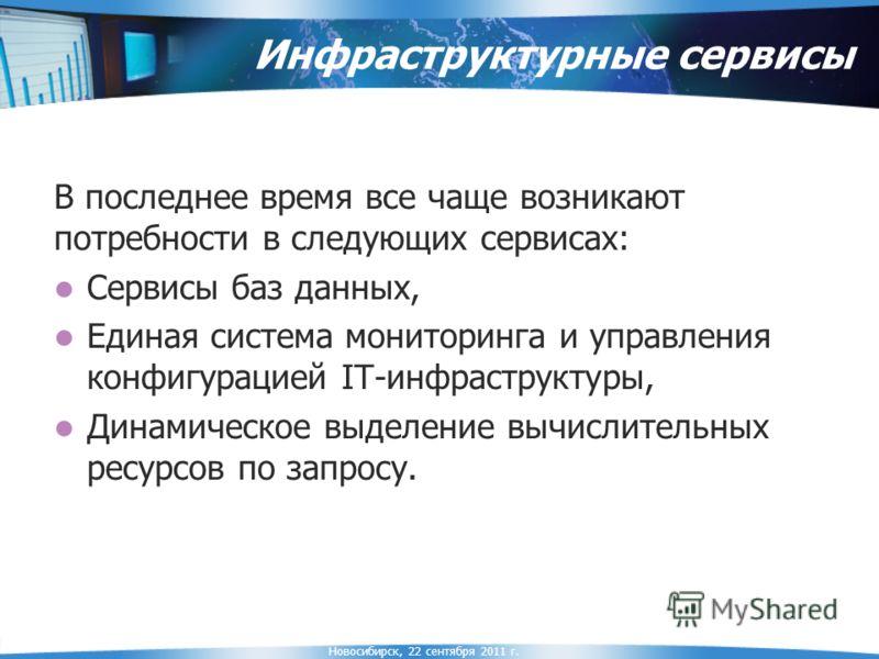 Новосибирск, 22 сентября 2011 г. Инфраструктурные сервисы В последнее время все чаще возникают потребности в следующих сервисах: Сервисы баз данных, Единая система мониторинга и управления конфигурацией IT-инфраструктуры, Динамическое выделение вычис