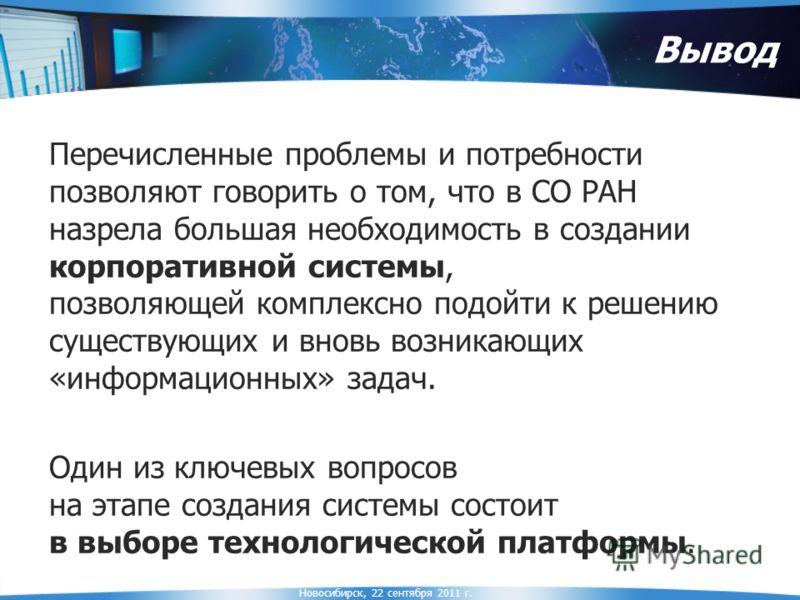 Новосибирск, 22 сентября 2011 г. Вывод Перечисленные проблемы и потребности позволяют говорить о том, что в СО РАН назрела большая необходимость в создании корпоративной системы, позволяющей комплексно подойти к решению существующих и вновь возникающ