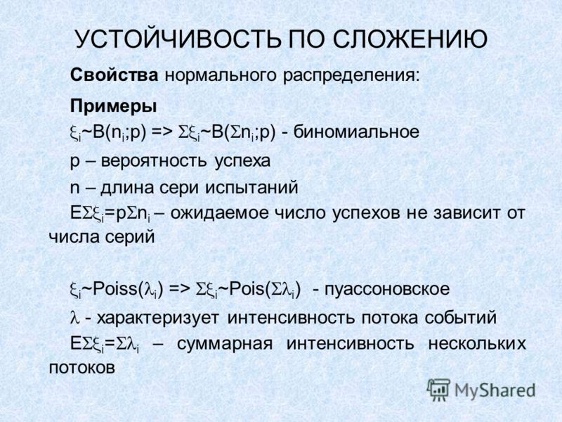 УСТОЙЧИВОСТЬ ПО СЛОЖЕНИЮ Свойства нормального распределения: Примеры i ~B(n i ;p) => i ~B( n i ;p) - биномиальное p – вероятность успеха n – длина сери испытаний E i =p n i – ожидаемое число успехов не зависит от числа серий i ~Poiss( i ) => i ~Pois(