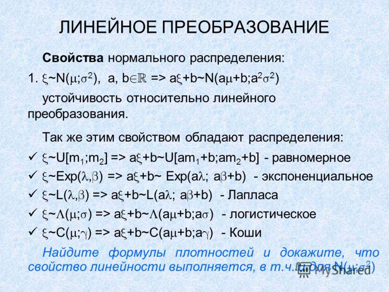 ЛИНЕЙНОЕ ПРЕОБРАЗОВАНИЕ Свойства нормального распределения: 1. ~N( ; 2 ), a, b => a +b~N(a +b;a 2 2 ) устойчивость относительно линейного преобразования. Так же этим свойством обладают распределения: ~U[m 1 ;m 2 ] => a +b~U[am 1 +b;am 2 +b] - равноме