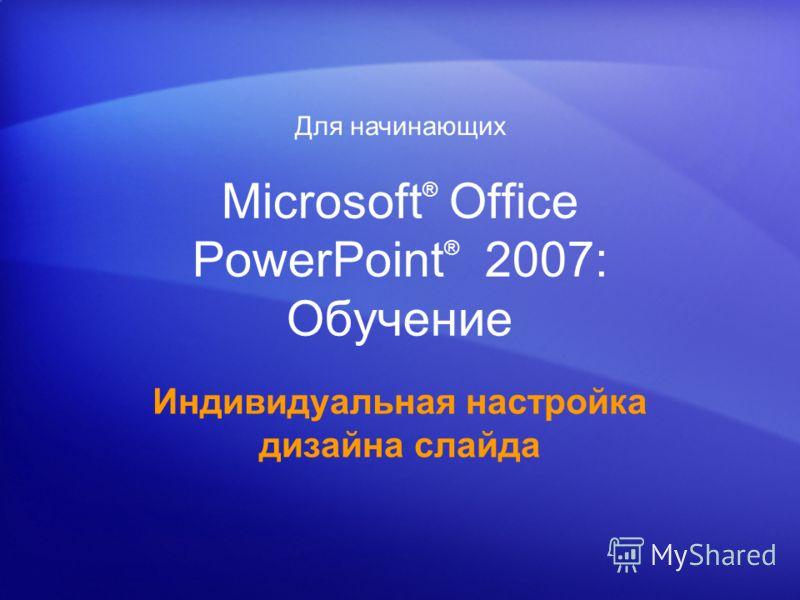 Microsoft ® Office PowerPoint ® 2007: Обучение Индивидуальная настройка дизайна слайда Для начинающих