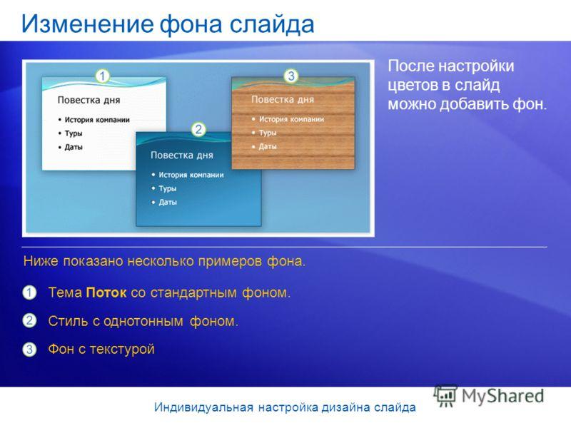Изменение фона слайда После настройки цветов в слайд можно добавить фон. Тема Поток со стандартным фоном. Стиль с однотонным фоном. Фон с текстурой Ниже показано несколько примеров фона. Индивидуальная настройка дизайна слайда