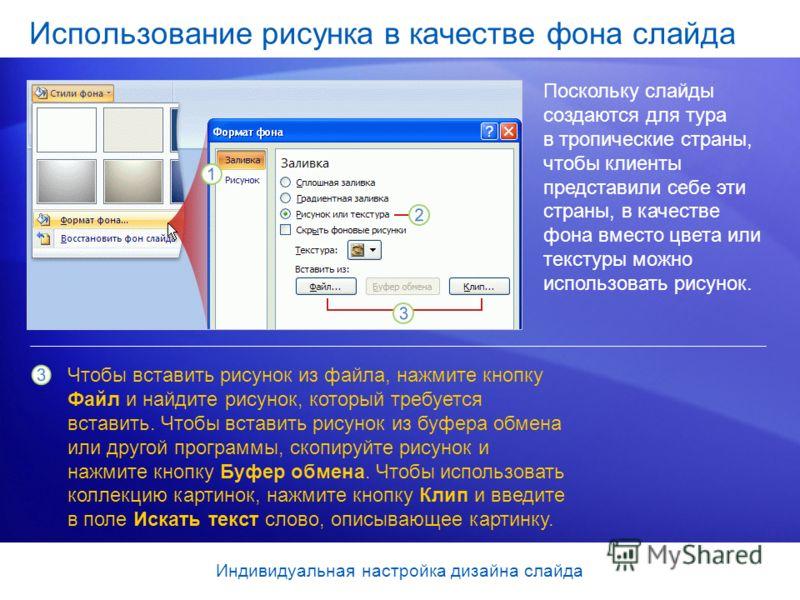 Использование рисунка в качестве фона слайда Поскольку слайды создаются для тура в тропические страны, чтобы клиенты представили себе эти страны, в качестве фона вместо цвета или текстуры можно использовать рисунок. Чтобы вставить рисунок из файла, н