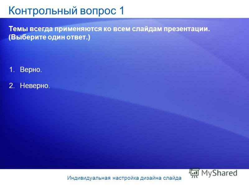Контрольный вопрос 1 Темы всегда применяются ко всем слайдам презентации. (Выберите один ответ.) 1.Верно. 2.Неверно. Индивидуальная настройка дизайна слайда