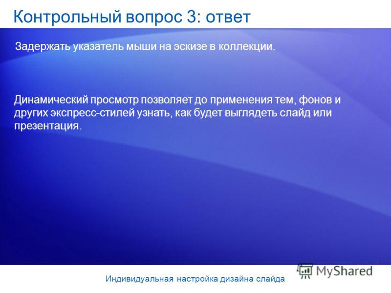 Контрольный вопрос 3: ответ Задержать указатель мыши на эскизе в коллекции. Динамический просмотр позволяет до применения тем, фонов и других экспресс-стилей узнать, как будет выглядеть слайд или презентация. Индивидуальная настройка дизайна слайда