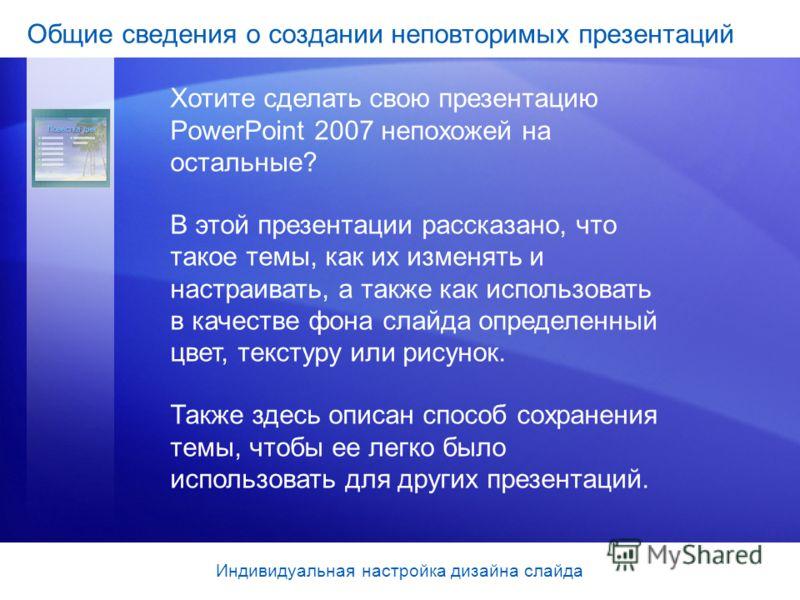 Общие сведения о создании неповторимых презентаций Хотите сделать свою презентацию PowerPoint 2007 непохожей на остальные? В этой презентации рассказано, что такое темы, как их изменять и настраивать, а также как использовать в качестве фона слайда о