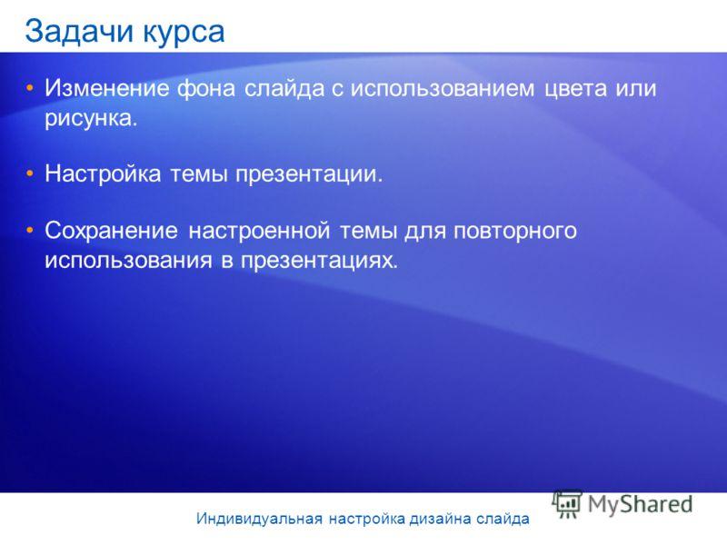 Задачи курса Изменение фона слайда с использованием цвета или рисунка. Настройка темы презентации. Сохранение настроенной темы для повторного использования в презентациях. Индивидуальная настройка дизайна слайда